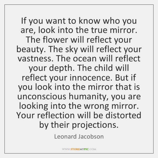 If you want to know who you are, look into the true ...