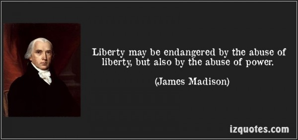 Liberty may be endangered by the abuse of liberty but also by the abuse of power james madison