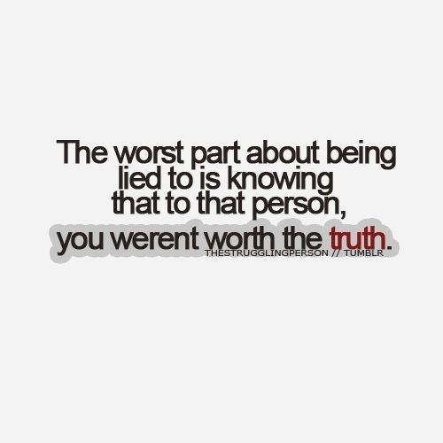 The worst part about being lied to is knowing that to that person you werent worth the tru