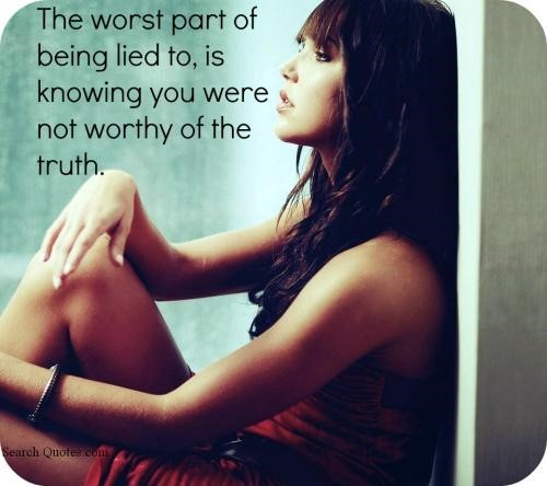 The worst part of being lied to is knowing you were not worthy of the truth