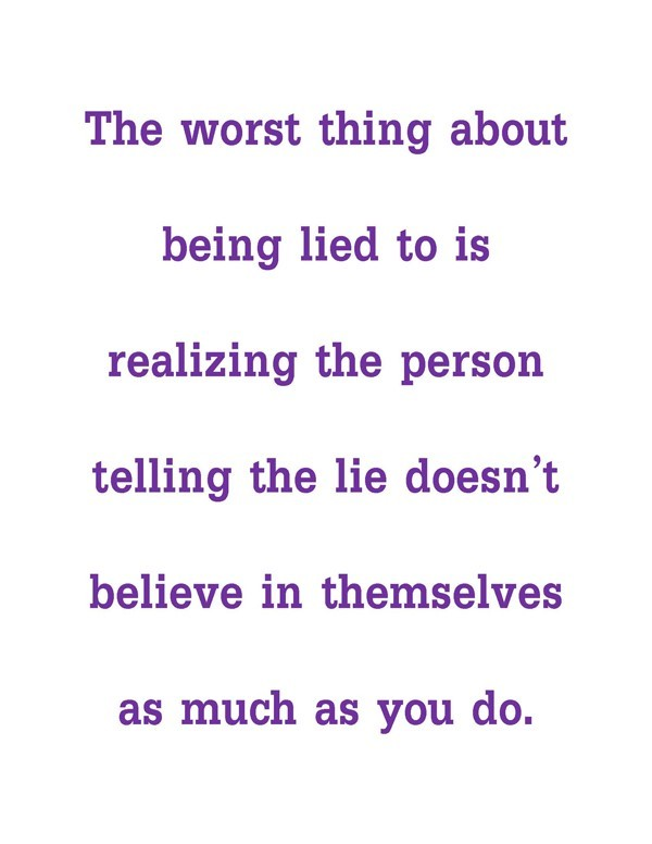 The worst thing about being lied to is realizing the person telling the lie doesnt believe