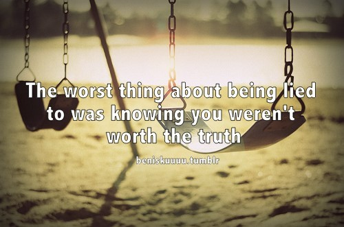 The worst thing about being lied to was knowing you werent worth the truth