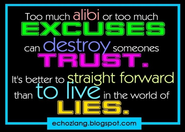 Too much alibi or too much excuses can destroy someones trust its better to straight forwa