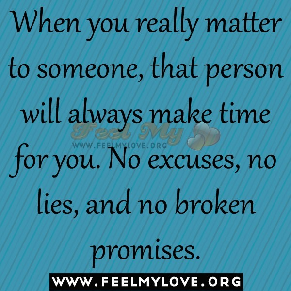 When you really matter to someone that person will always make time for you no excuses no