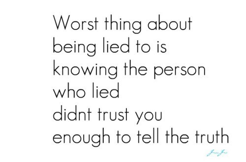 Worst thing about being lied to is knowing the person who lied didnt trust you enough to t