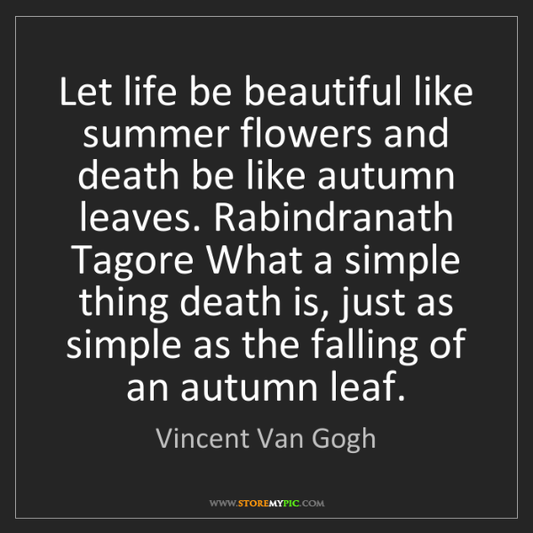 Vincent Van Gogh: Let life be beautiful like summer flowers and death be...