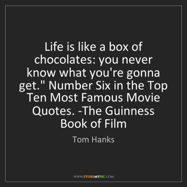 Tom Hanks: Life is like a box of chocolates: you never know what...