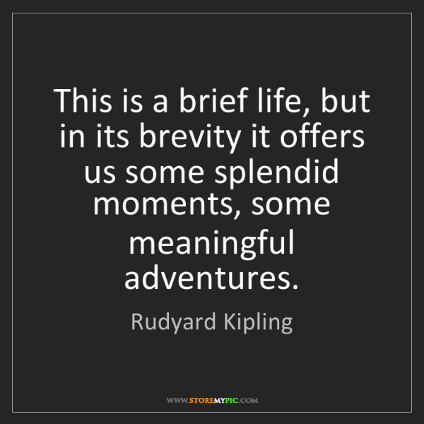 Rudyard Kipling: This is a brief life, but in its brevity it offers us...