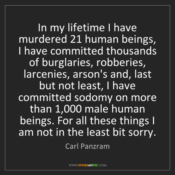 Carl Panzram: In my lifetime I have murdered 21 human beings, I have...