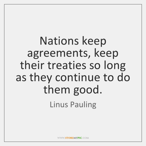 Nations keep agreements, keep their treaties so long as they continue to ...