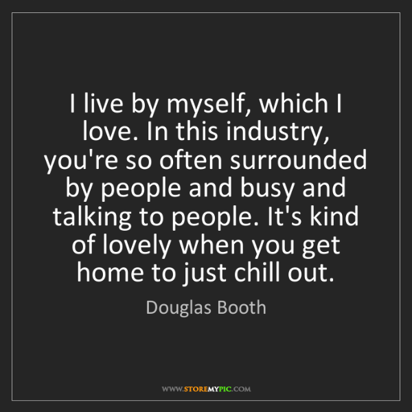 Douglas Booth: I live by myself, which I love. In this industry, you're...