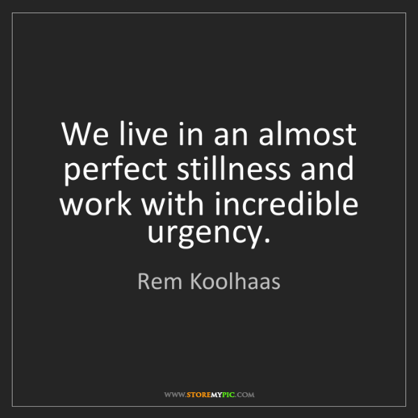 Rem Koolhaas: We live in an almost perfect stillness and work with...
