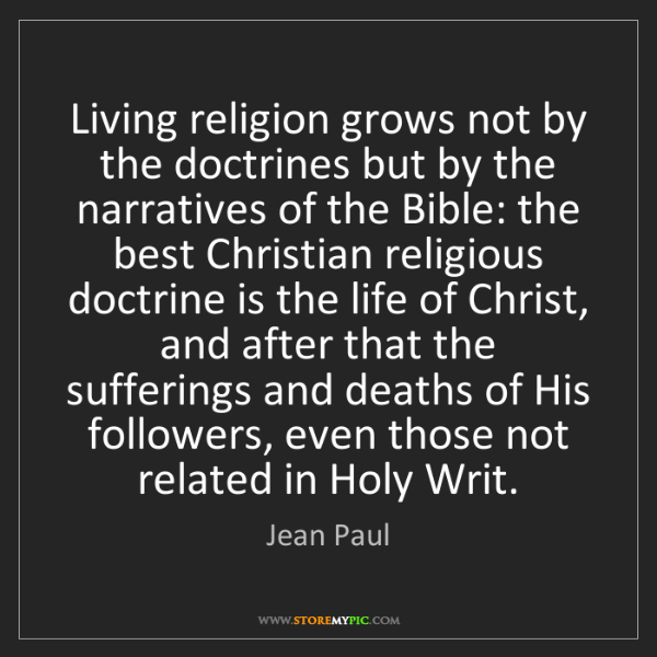 Jean Paul: Living religion grows not by the doctrines but by the...