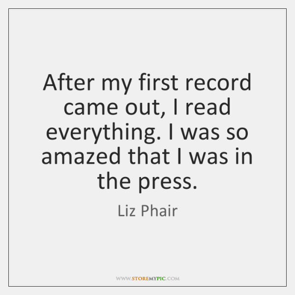 After my first record came out, I read everything. I was so ...