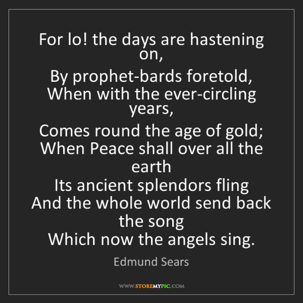 Edmund Sears: For lo! the days are hastening on,   By prophet-bards...