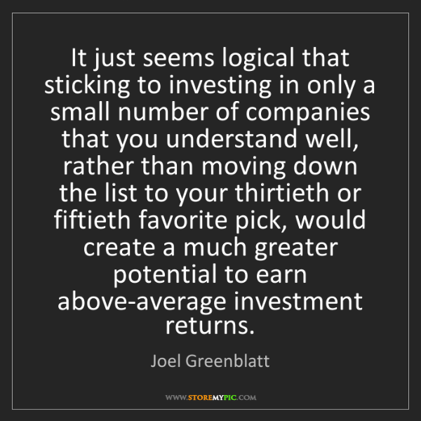 Joel Greenblatt: It just seems logical that sticking to investing in only...