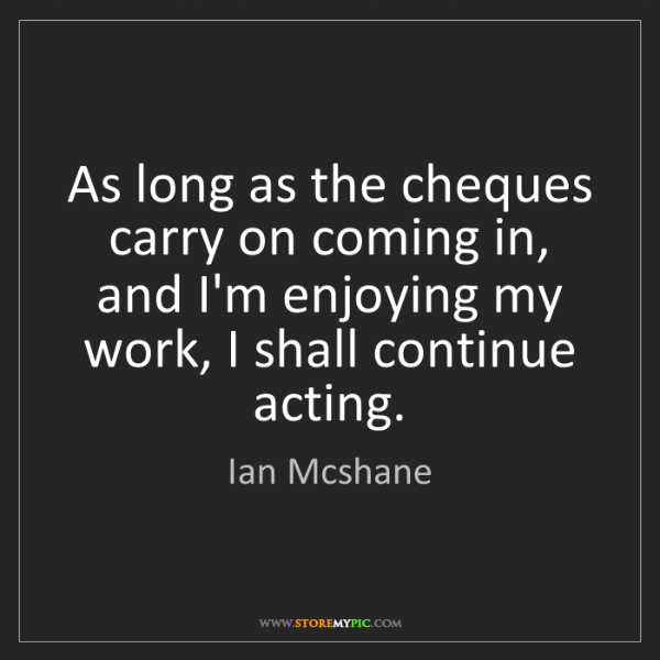 Ian Mcshane: As long as the cheques carry on coming in, and I'm enjoying...