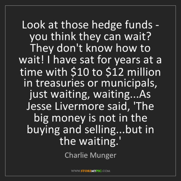 Charlie Munger: Look at those hedge funds - you think they can wait?...