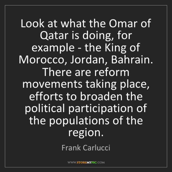 Frank Carlucci: Look at what the Omar of Qatar is doing, for example...