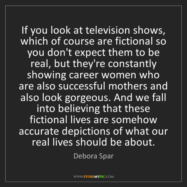 Debora Spar: If you look at television shows, which of course are...