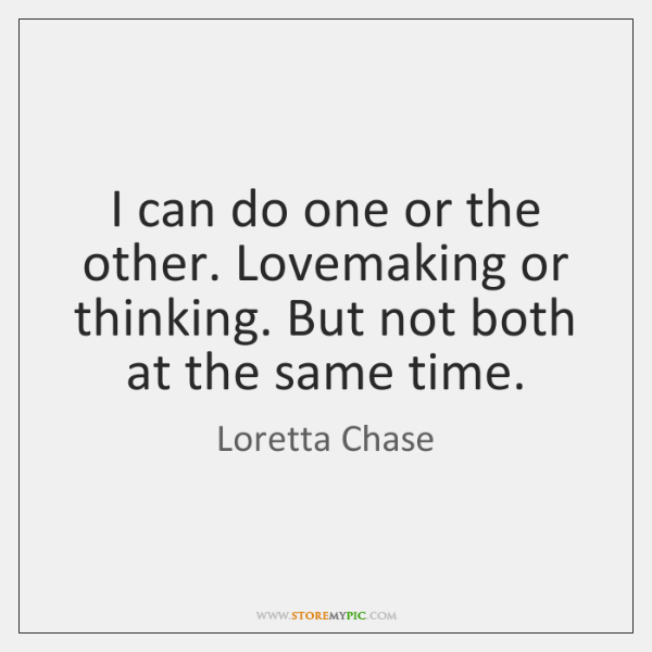 I can do one or the other. Lovemaking or thinking. But not ...