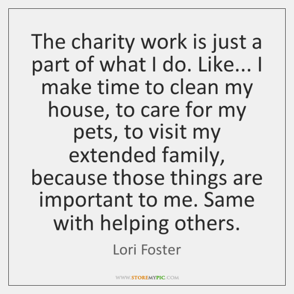 The charity work is just a part of what I do. Like... ...
