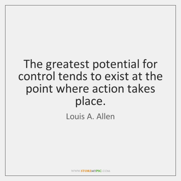 The greatest potential for control tends to exist at the point where ...