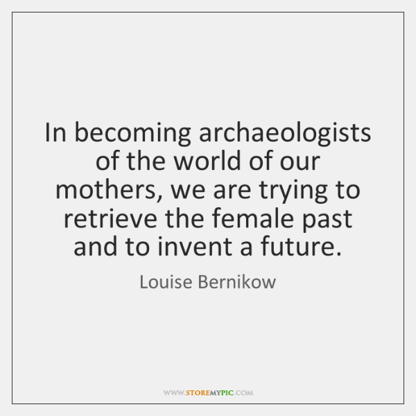 In becoming archaeologists of the world of our mothers, we are trying ...