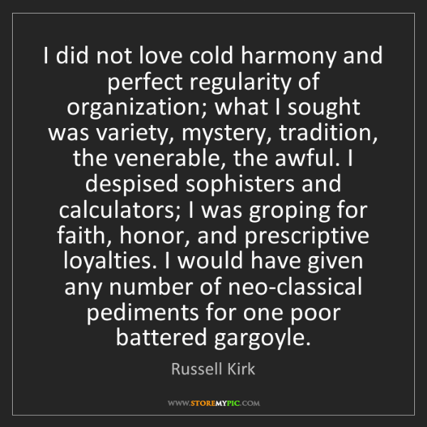 Russell Kirk: I did not love cold harmony and perfect regularity of...