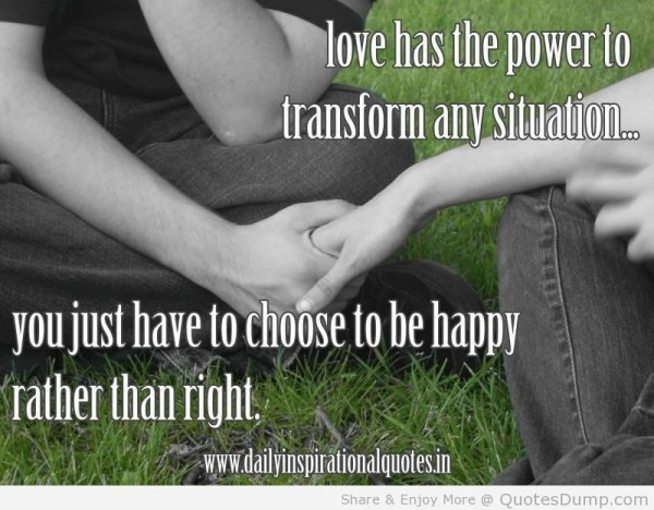 Love has the power to transform any situation you just have to choose to be happy rather than right
