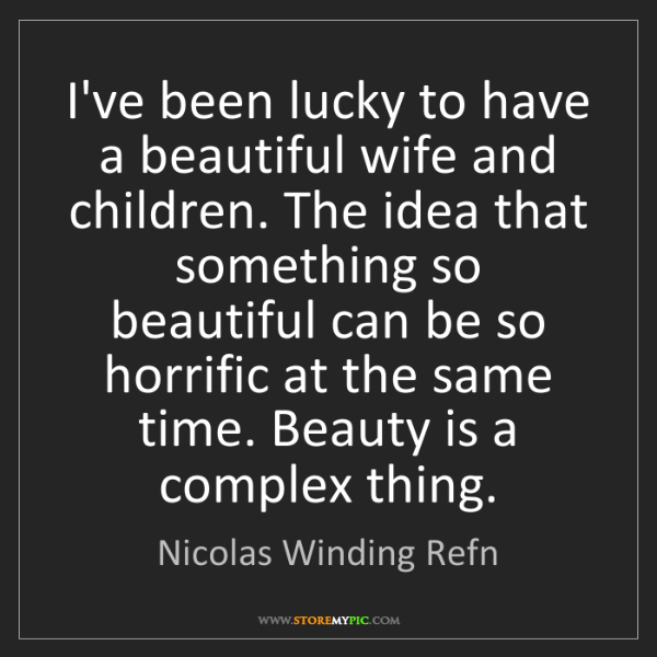 Nicolas Winding Refn: I've been lucky to have a beautiful wife and children....