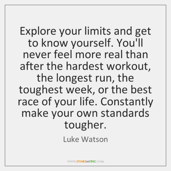 Explore your limits and get to know yourself. You'll never feel more ...
