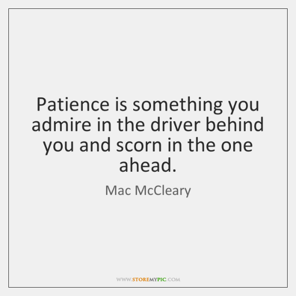 Patience is something you admire in the driver behind you and scorn ...