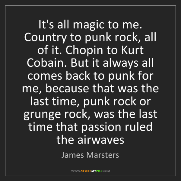James Marsters: It's all magic to me. Country to punk rock, all of it....