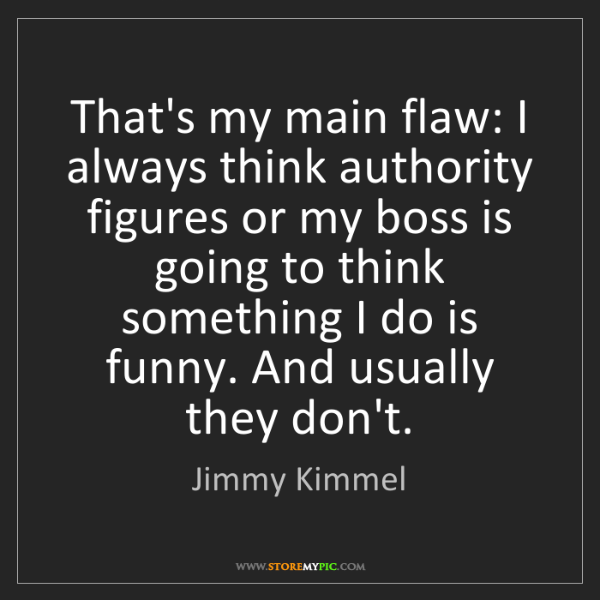 Jimmy Kimmel: That's my main flaw: I always think authority figures...