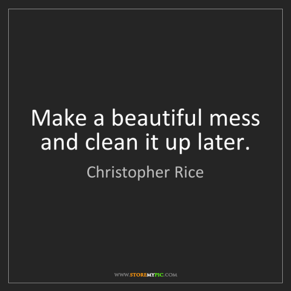 Christopher Rice: Make a beautiful mess and clean it up later.