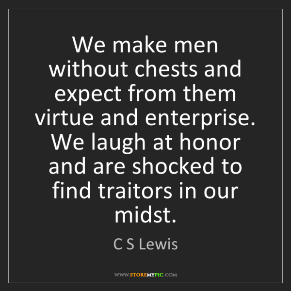C S Lewis: We make men without chests and expect from them virtue...