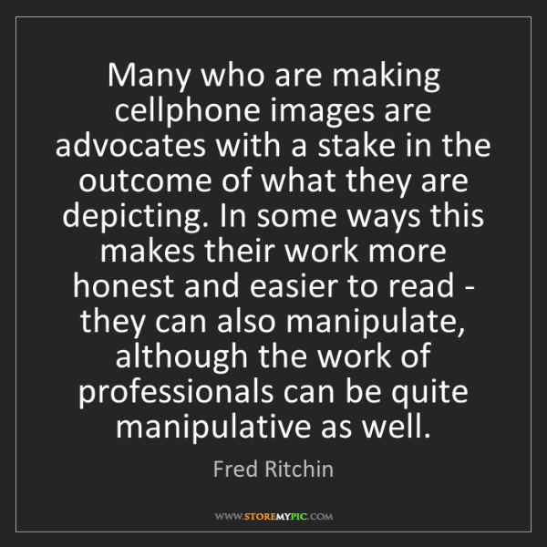 Fred Ritchin: Many who are making cellphone images are advocates with...