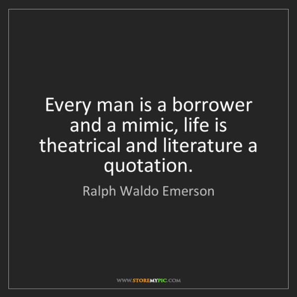 Ralph Waldo Emerson: Every man is a borrower and a mimic, life is theatrical...