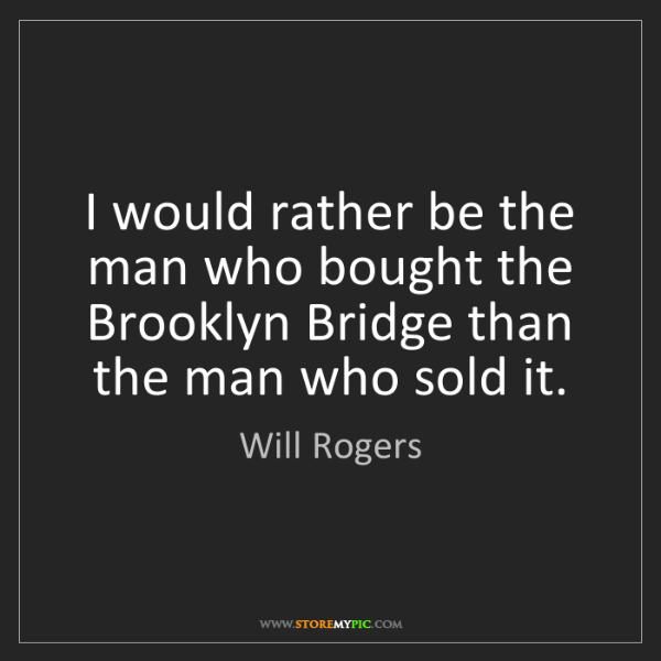 Will Rogers: I would rather be the man who bought the Brooklyn Bridge...