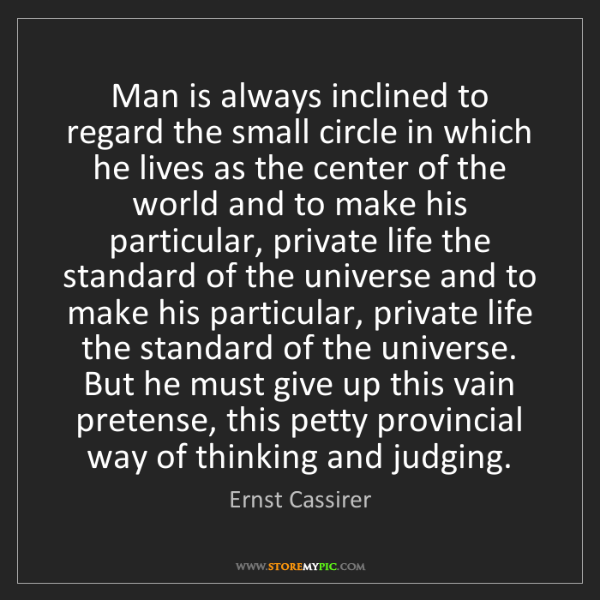 Ernst Cassirer: Man is always inclined to regard the small circle in...