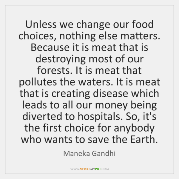Unless we change our food choices, nothing else matters. Because it is ...