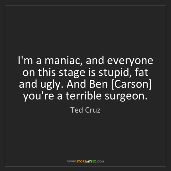 Ted Cruz: I'm a maniac, and everyone on this stage is stupid, fat...