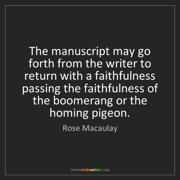 Rose Macaulay: The manuscript may go forth from the writer to return...