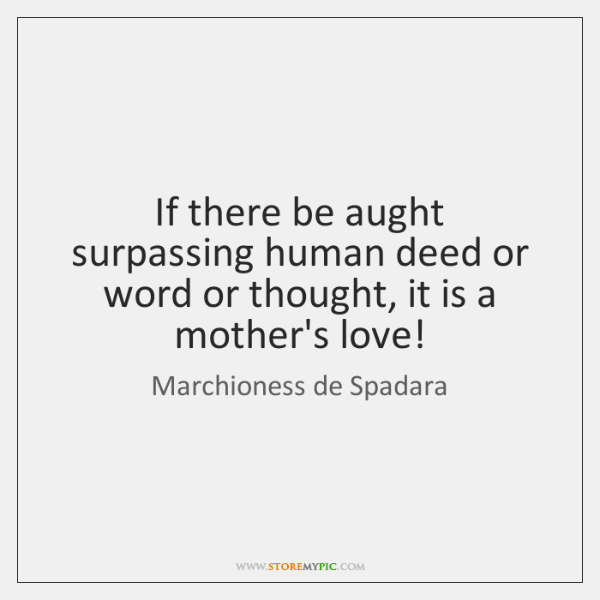 If there be aught surpassing human deed or word or thought, it ...