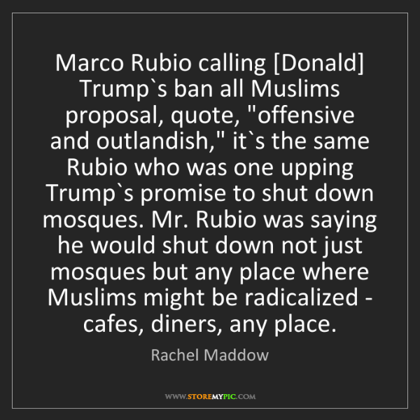 Rachel Maddow: Marco Rubio calling [Donald] Trump`s ban all Muslims...