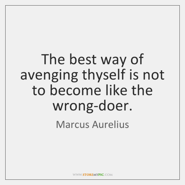 The best way of avenging thyself is not to become like the ...
