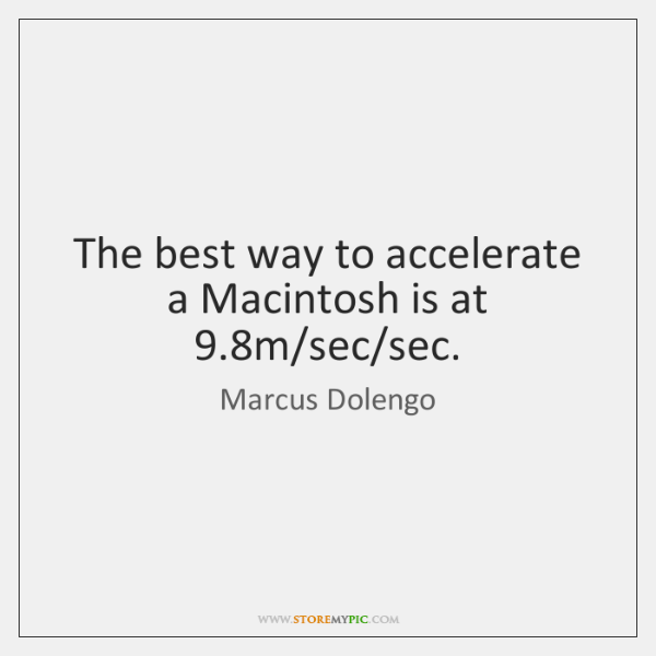 The best way to accelerate a Macintosh is at 9.8m/sec/sec.