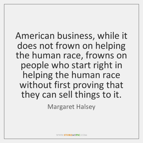 American business, while it does not frown on helping the human race, ...