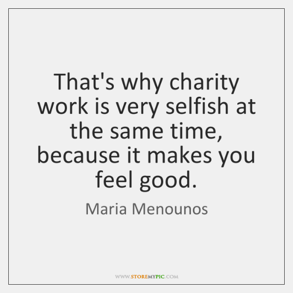 That's why charity work is very selfish at the same time, because ...